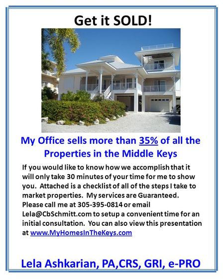 My Office sells more than 35% of all the Properties in the Middle Keys Lela Ashkarian, PA,CRS, GRI, e-PRO Get it SOLD! If you would like to know how we.