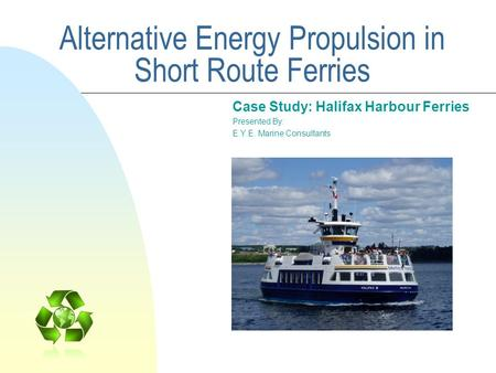 Alternative Energy Propulsion in Short Route Ferries Case Study: Halifax Harbour Ferries Presented By: E.Y.E. Marine Consultants.