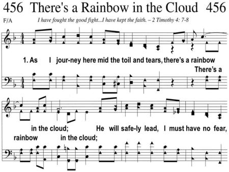 1. As I jour-ney here mid the toil and tears, theres a rainbow Theres a in the cloud; rainbow in the cloud; He will safe-ly lead, I must have no fear,
