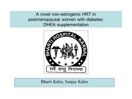 A novel non-estrogenic HRT in postmenopausal women with diabetes: DHEA supplementation Bharti Kalra, Sanjay Kalra.
