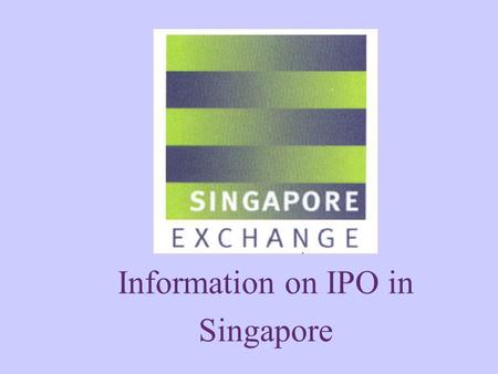 Information on IPO in Singapore. PROFILE OF SINGAPORE EXCHANGE LISTING REQUIREMENTS.