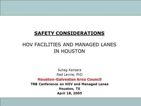 SAFETY CONSIDERATIONS HOV FACILITIES AND MANAGED LANES IN HOUSTON Suhag Kansara Ned Levine, PhD Houston-Galveston Area Council TRB Conference on HOV and.