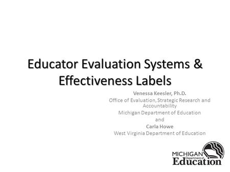 Educator Evaluation Systems & Effectiveness Labels Venessa Keesler, Ph.D. Office of Evaluation, Strategic Research and Accountability Michigan Department.