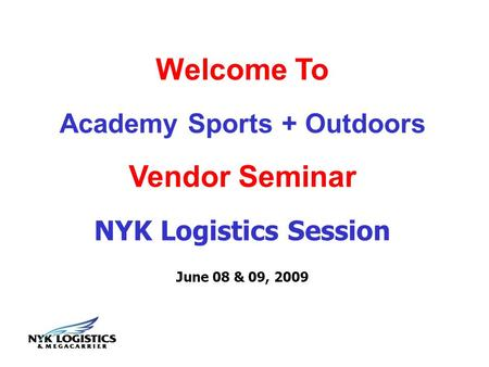 Welcome To Academy Sports + Outdoors Vendor Seminar NYK Logistics Session June 08 & 09, 2009.