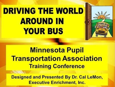 Designed and Presented By Dr. Cal LeMon, Executive Enrichment, Inc. Minnesota Pupil Transportation Association Training Conference.