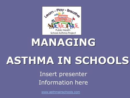 MANAGING Insert presenter Information here www.asthmainschools.com ASTHMA IN SCHOOLS.