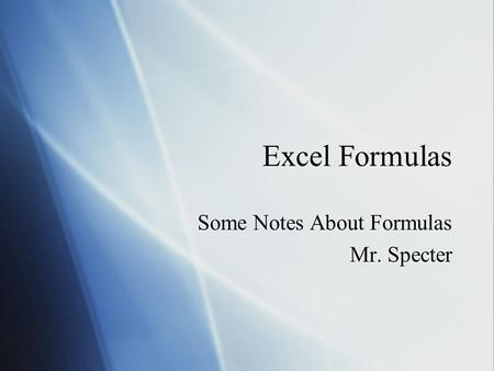 Excel Formulas Some Notes About Formulas Mr. Specter Some Notes About Formulas Mr. Specter.