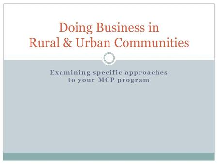 Examining specific approaches to your MCP program Doing Business in Rural & Urban Communities.