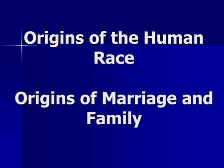 Origins of the Human Race Origins of Marriage and Family.