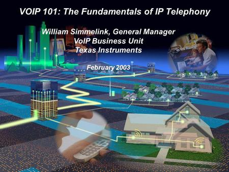 VOIP 101: The Fundamentals of IP Telephony William Simmelink, General Manager VoIP Business Unit Texas Instruments February 2003.