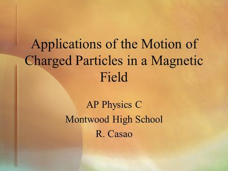 Applications of the Motion of Charged Particles in a Magnetic Field AP Physics C Montwood High School R. Casao.