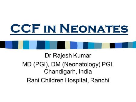 CCF in Neonates Dr Rajesh Kumar MD (PGI), DM (Neonatology) PGI, Chandigarh, India Rani Children Hospital, Ranchi.