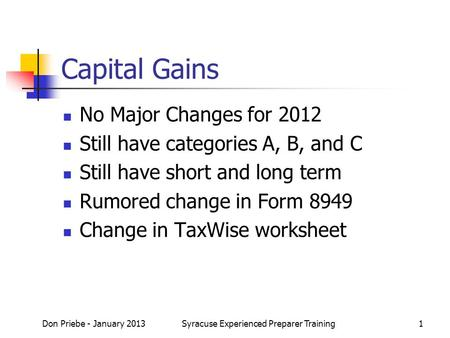 Capital Gains No Major Changes for 2012 Still have categories A, B, and C Still have short and long term Rumored change in Form 8949 Change in TaxWise.