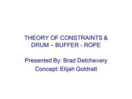Memories 2004 THEORY OF CONSTRAINTS & DRUM – BUFFER - ROPE Presented By: Brad Detchevery Concept: Elijah Goldratt.