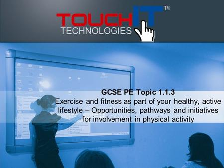 GCSE PE Topic 1.1.3 Exercise and fitness as part of your healthy, active lifestyle – Opportunities, pathways and initiatives for involvement in physical.