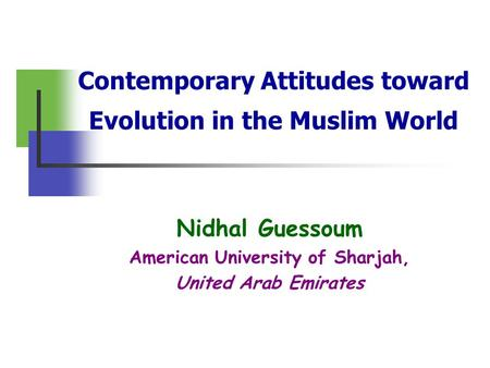 Contemporary Attitudes toward Evolution in the Muslim World Nidhal Guessoum American University of Sharjah, United Arab Emirates.
