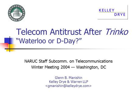 Telecom Antitrust After Trinko Waterloo or D-Day? NARUC Staff Subcomm. on Telecommunications Winter Meeting 2004 Washington, DC Glenn B. Manishin Kelley.