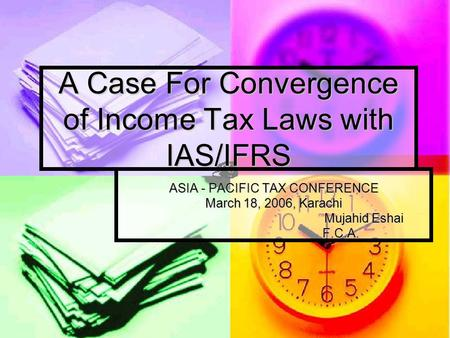 A Case For Convergence of Income Tax Laws with IAS/IFRS ASIA - PACIFIC TAX CONFERENCE March 18, 2006, Karachi Mujahid Eshai F.C.A. F.C.A.