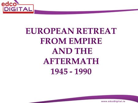 EUROPEAN RETREAT FROM EMPIRE AND THE AFTERMATH 1945 - 1990.