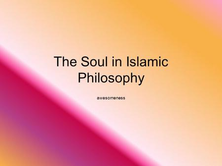 The Soul in Islamic Philosophy awesomeness. The Soul The human soul was the main focus in islamic philosophy Belief that soul consists of rational and.