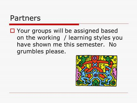 Partners Your groups will be assigned based on the working / learning styles you have shown me this semester. No grumbles please.