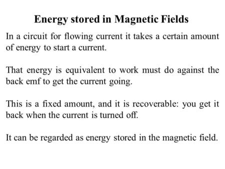 Energy stored in Magnetic Fields In a circuit for flowing current it takes a certain amount of energy to start a current. That energy is equivalent to.