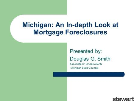 Michigan: An In-depth Look at Mortgage Foreclosures Presented by: Douglas G. Smith Associate Sr. Underwriter & Michigan State Counsel.