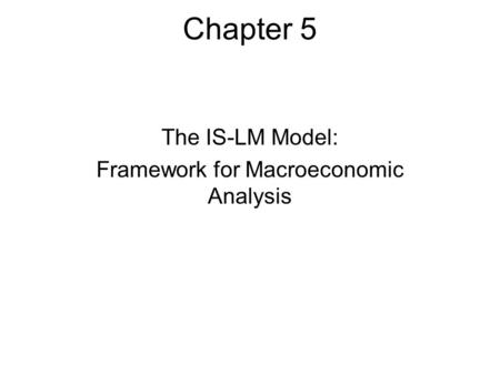 Chapter 5 The IS-LM Model: Framework for Macroeconomic Analysis.