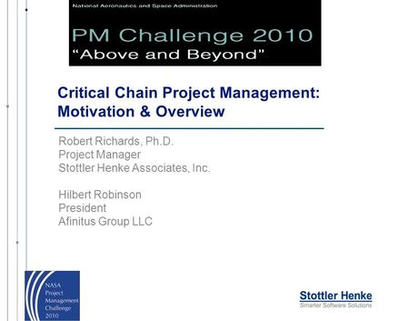 Critical Chain Project Management: Motivation & Overview Robert Richards, Ph.D. Project Manager Stottler Henke Associates, Inc. Hilbert Robinson President.