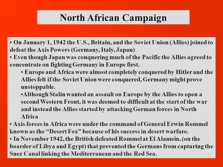 North African Campaign On January 1, 1942 the U.S., Britain, and the Soviet Union (Allies) joined to defeat the Axis Powers (Germany, Italy, Japan) On.
