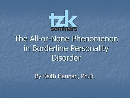 The All-or-None Phenomenon in Borderline Personality Disorder By Keith Hannan, Ph.D.