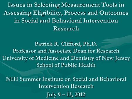 Issues in Selecting Measurement Tools in Assessing Eligibility, Process and Outcomes in Social and Behavioral Intervention Research Patrick R. Clifford,