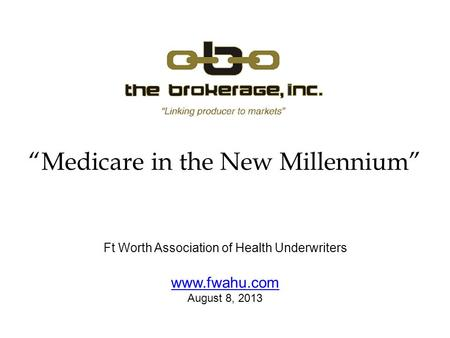 Medicare in the New Millennium Ft Worth Association of Health Underwriters www.fwahu.com August 8, 2013.