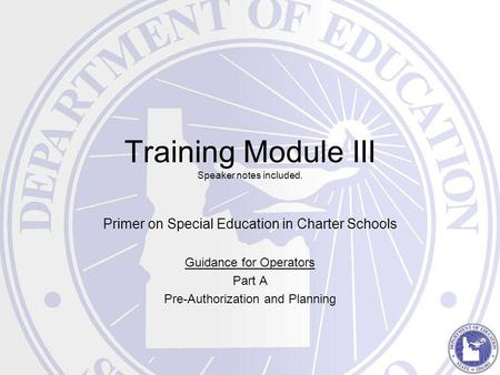 Training Module III Speaker notes included. Primer on Special Education in Charter Schools Guidance for Operators Part A Pre-Authorization and Planning.