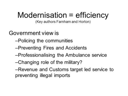 Modernisation = efficiency (Key authors Farnham and Horton) Government view is –Policing the communities –Preventing Fires and Accidents –Professionalising.