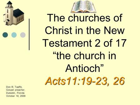 Acts11:19-23, 26 The churches of Christ in the New Testament 2 of 17 the church in Antioch Acts11:19-23, 26 Don R. Taaffe, Gospel preacher, Dunedin, Florida.