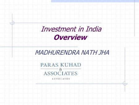 Investment in India Overview MADHURENDRA NATH JHA.