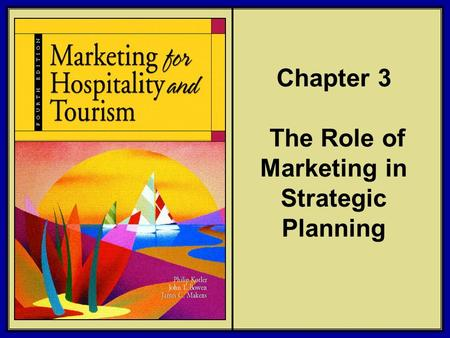 ©2006 Pearson Education, Inc. Marketing for Hospitality and Tourism, 4th edition Upper Saddle River, NJ 07458 Kotler, Bowen, and Makens Chapter 3 The Role.