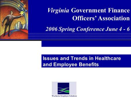 Issues and Trends in Healthcare and Employee Benefits Virginia Government Finance Officers Association 2006 Spring Conference June 4 - 6.