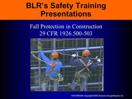 11017100/0309 Copyright © 2003 Business & Legal Reports, Inc. BLRs Safety Training Presentations Fall Protection in Construction 29 CFR 1926.500-503.
