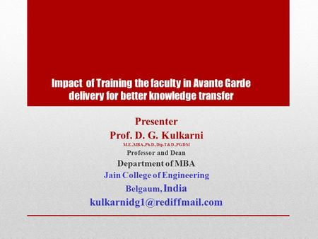 Impact of Training the faculty in Avante Garde delivery for better knowledge transfer Presenter Prof. D. G. Kulkarni M.E.,MBA.,Ph.D.,Dip.T&D.,PGDM Professor.