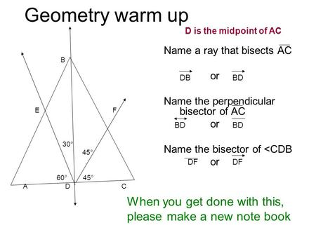 Geometry warm up B E F 30° 45° 60° 45° A D C Name a ray that bisects AC or Name the perpendicular bisector of AC or Name the bisector of <CDB or When you.