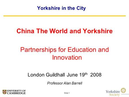 Slide 1 Yorkshire in the City China The World and Yorkshire Partnerships for Education and Innovation London Guildhall June 19 th 2008 Professor Alan Barrell.