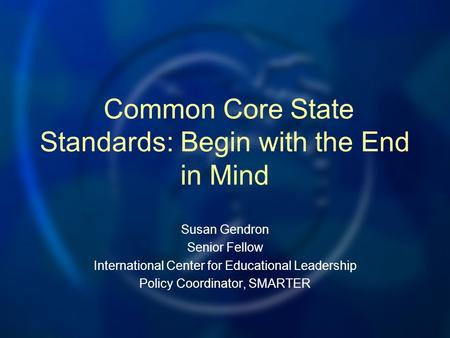 Common Core State Standards: Begin with the End in Mind Susan Gendron Senior Fellow International Center for Educational Leadership Policy Coordinator,