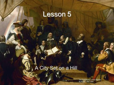 Lesson 5 A City Set on a Hill Lesson 5 The Embarkation of the Pilgrims By Robert Weir 1844.