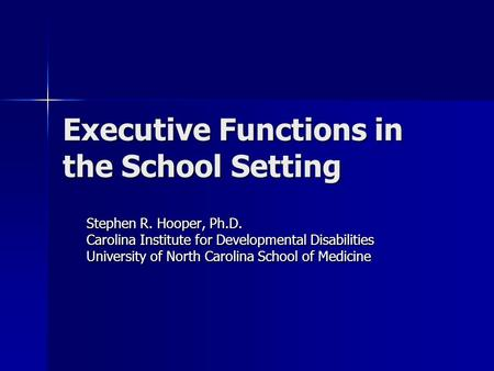 Executive Functions in the School Setting Stephen R. Hooper, Ph.D. Carolina Institute for Developmental Disabilities University of North Carolina School.