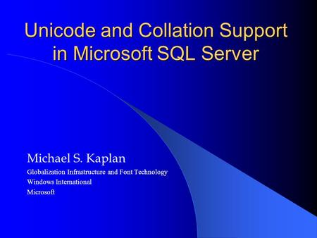 Unicode and Collation Support in Microsoft SQL Server Michael S. Kaplan Globalization Infrastructure and Font Technology Windows International Microsoft.