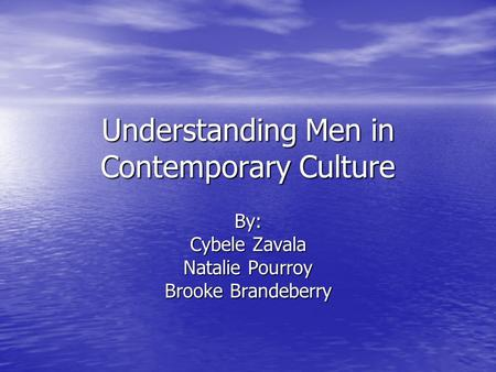 Understanding Men in Contemporary Culture By: Cybele Zavala Natalie Pourroy Brooke Brandeberry.
