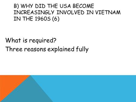 B) WHY DID THE USA BECOME INCREASINGLY INVOLVED IN VIETNAM IN THE 1960S (6) What is required? Three reasons explained fully.