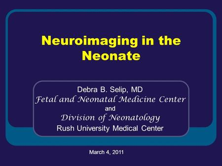 Neuroimaging in the Neonate Debra B. Selip, MD Fetal and Neonatal Medicine Center and Division of Neonatology Rush University Medical Center March 4, 2011.